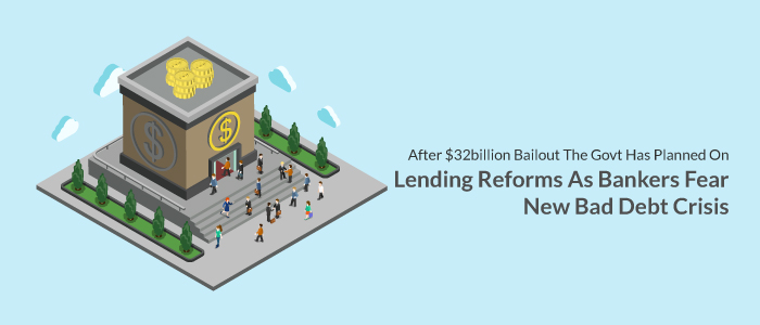 After $32 Billion Bailout the Govt has Planned on Lending Reforms as Bankers Fear New Bad Debt Crisis