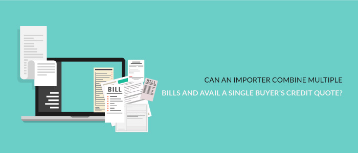 Can an Importer Combine Multiple Bills and Avail a Single Buyer's Credit Quote