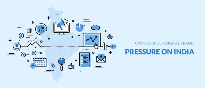 Cross Border Digital Trade: Pressure On India