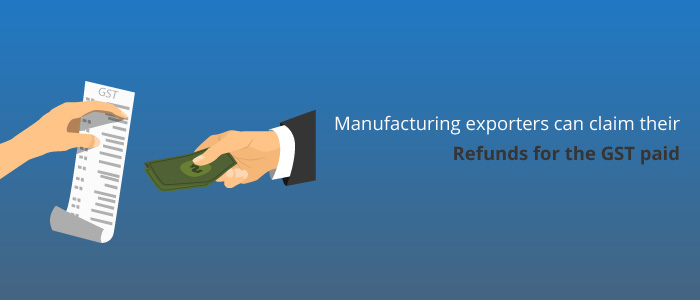 Manufacturing Exporters Can Claim Their Refunds For The GST Paid